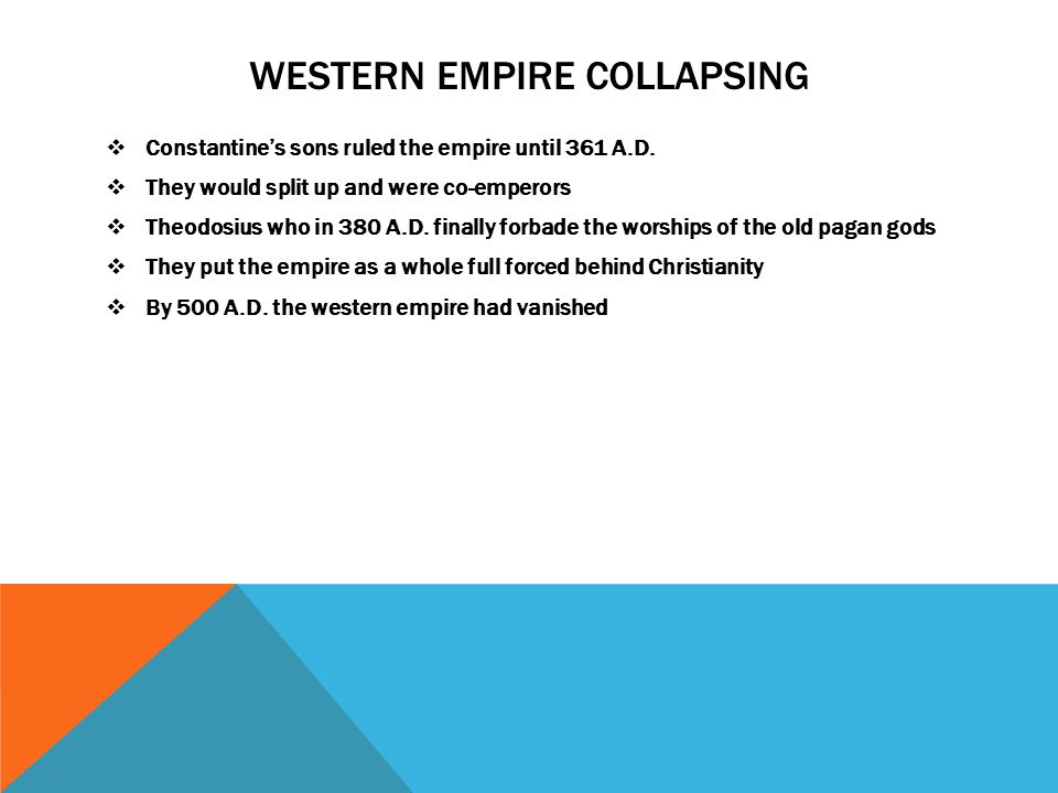 WESTERN EMPIRE COLLAPSING  Constantine's sons ruled the empire until 361 A.D.  They would split up and were co-emperors  Theodosius who in 380 A.D.