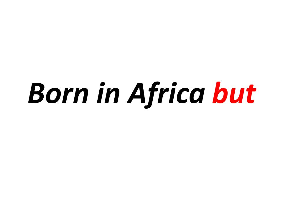 Born in Africa but