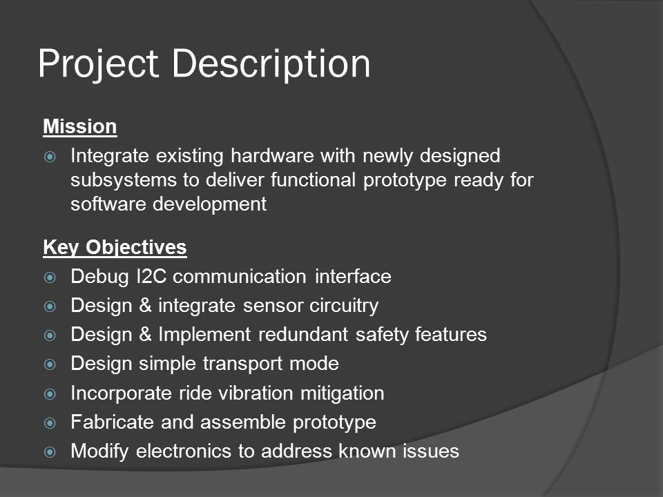 Project Description Key Objectives  Debug I2C communication interface  Design & integrate sensor circuitry  Design & Implement redundant safety features  Design simple transport mode  Incorporate ride vibration mitigation  Fabricate and assemble prototype  Modify electronics to address known issues Mission  Integrate existing hardware with newly designed subsystems to deliver functional prototype ready for software development