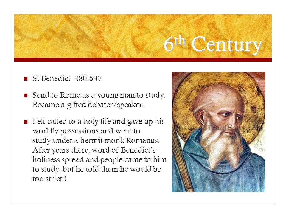 6 th Century St Benedict 480-547 Send to Rome as a young man to study.