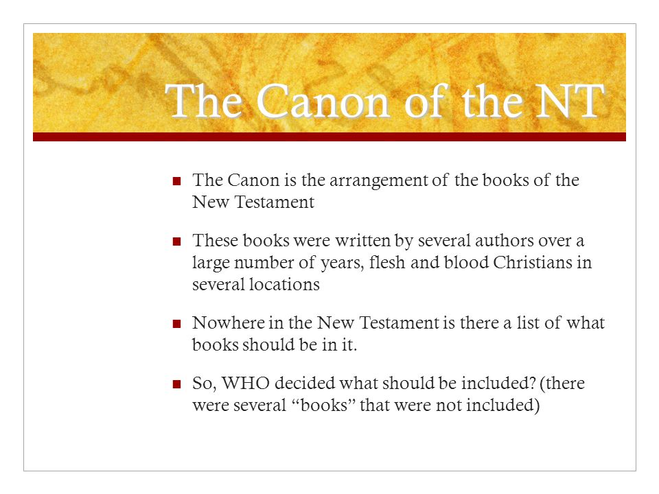 The Canon of the NT The Canon is the arrangement of the books of the New Testament These books were written by several authors over a large number of years, flesh and blood Christians in several locations Nowhere in the New Testament is there a list of what books should be in it.