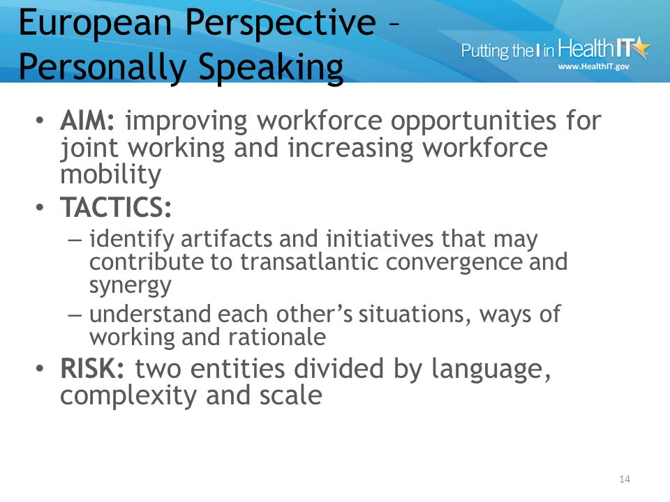 European Perspective – Personally Speaking AIM: improving workforce opportunities for joint working and increasing workforce mobility TACTICS: – identify artifacts and initiatives that may contribute to transatlantic convergence and synergy – understand each other's situations, ways of working and rationale RISK: two entities divided by language, complexity and scale 14