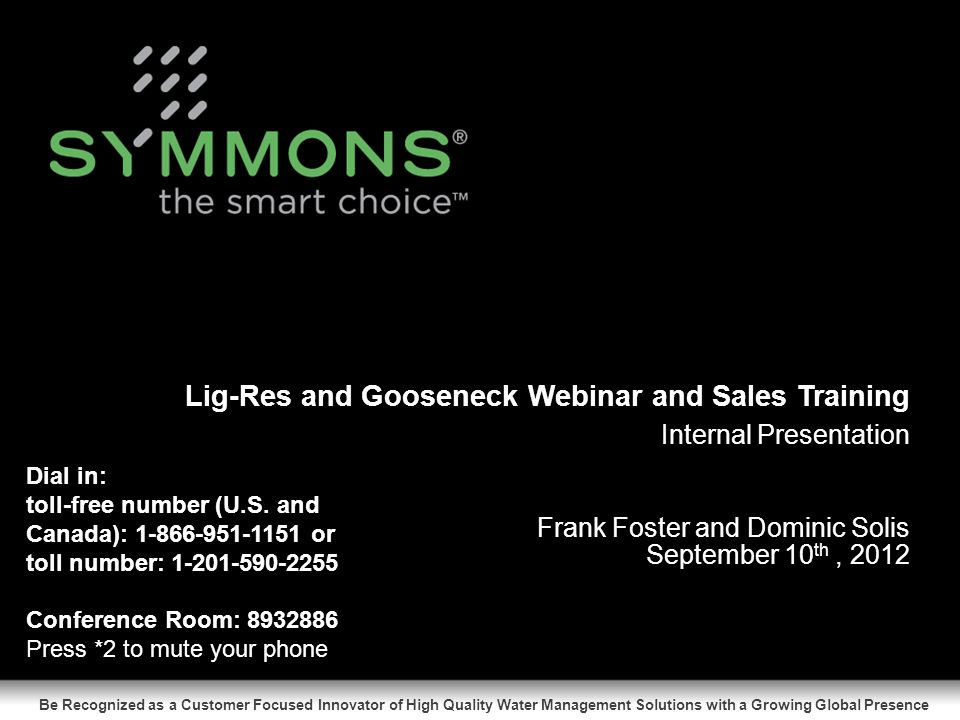 Internal Presentation Be Recognized as a Customer Focused Innovator of High Quality Water Management Solutions with a Growing Global Presence Slides Frank Foster and Dominic Solis Lig-Res and Gooseneck Webinar and Sales Training September 10 th, 2012 Enter Total # of Slides Here Dial in: toll-free number (U.S.