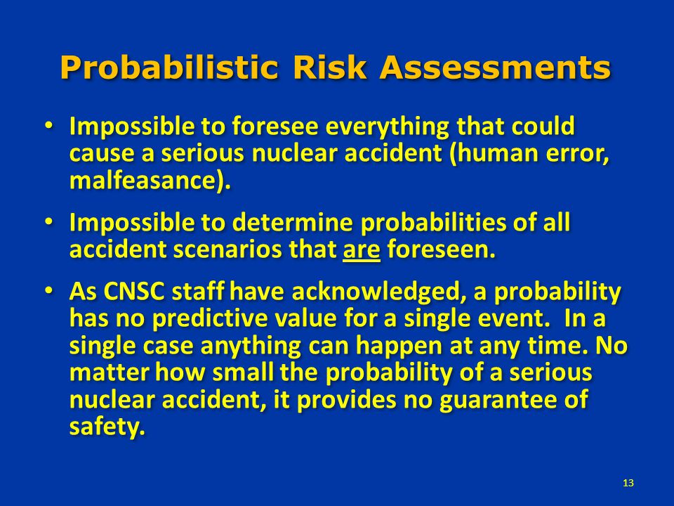 Probabilistic Risk Assessments Impossible to foresee everything that could cause a serious nuclear accident (human error, malfeasance).