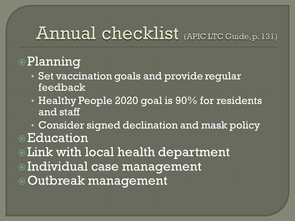  Planning Set vaccination goals and provide regular feedback Healthy People 2020 goal is 90% for residents and staff Consider signed declination and mask policy  Education  Link with local health department  Individual case management  Outbreak management