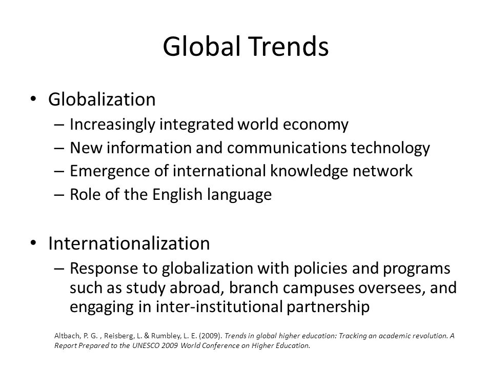 Global Trends Globalization – Increasingly integrated world economy – New information and communications technology – Emergence of international knowledge network – Role of the English language Internationalization – Response to globalization with policies and programs such as study abroad, branch campuses oversees, and engaging in inter-institutional partnership Altbach, P.