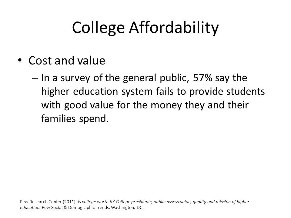 College Affordability Cost and value – In a survey of the general public, 57% say the higher education system fails to provide students with good value for the money they and their families spend.