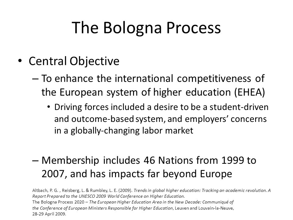The Bologna Process Central Objective – To enhance the international competitiveness of the European system of higher education (EHEA) Driving forces included a desire to be a student-driven and outcome-based system, and employers' concerns in a globally-changing labor market – Membership includes 46 Nations from 1999 to 2007, and has impacts far beyond Europe Altbach, P.