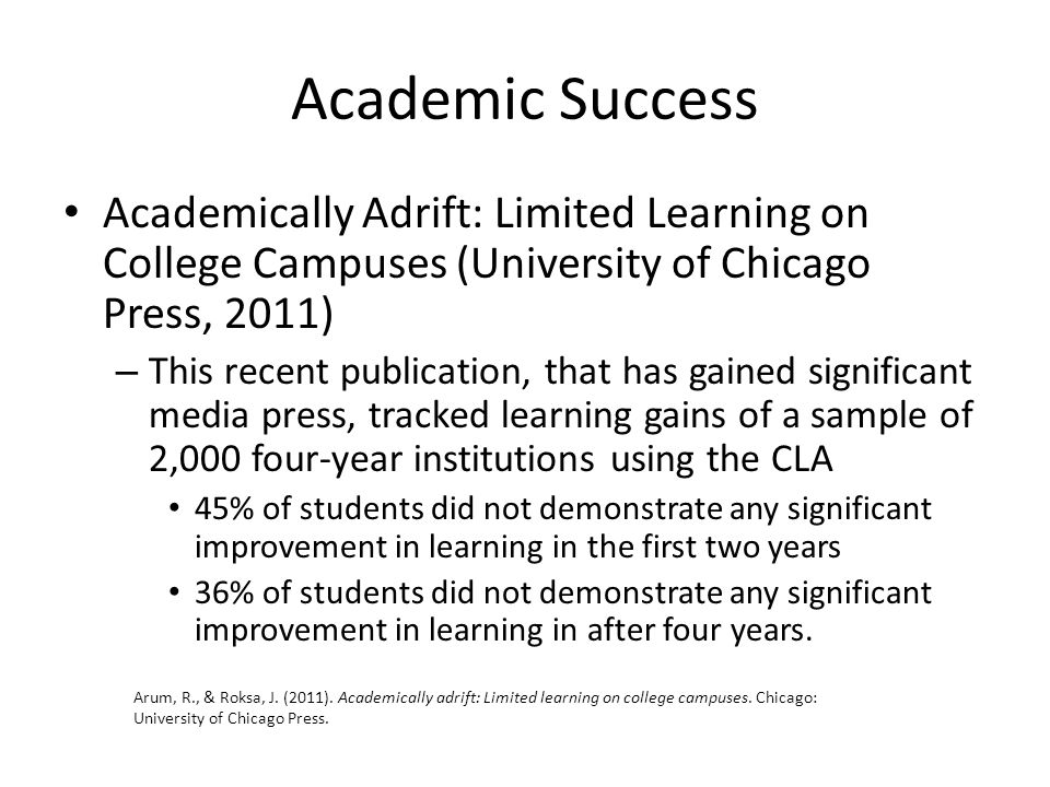 Academic Success Academically Adrift: Limited Learning on College Campuses (University of Chicago Press, 2011) – This recent publication, that has gained significant media press, tracked learning gains of a sample of 2,000 four-year institutions using the CLA 45% of students did not demonstrate any significant improvement in learning in the first two years 36% of students did not demonstrate any significant improvement in learning in after four years.