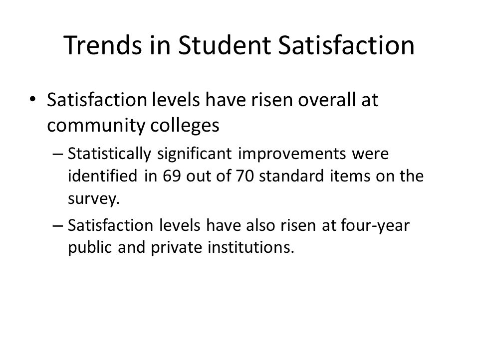 Trends in Student Satisfaction Satisfaction levels have risen overall at community colleges – Statistically significant improvements were identified in 69 out of 70 standard items on the survey.