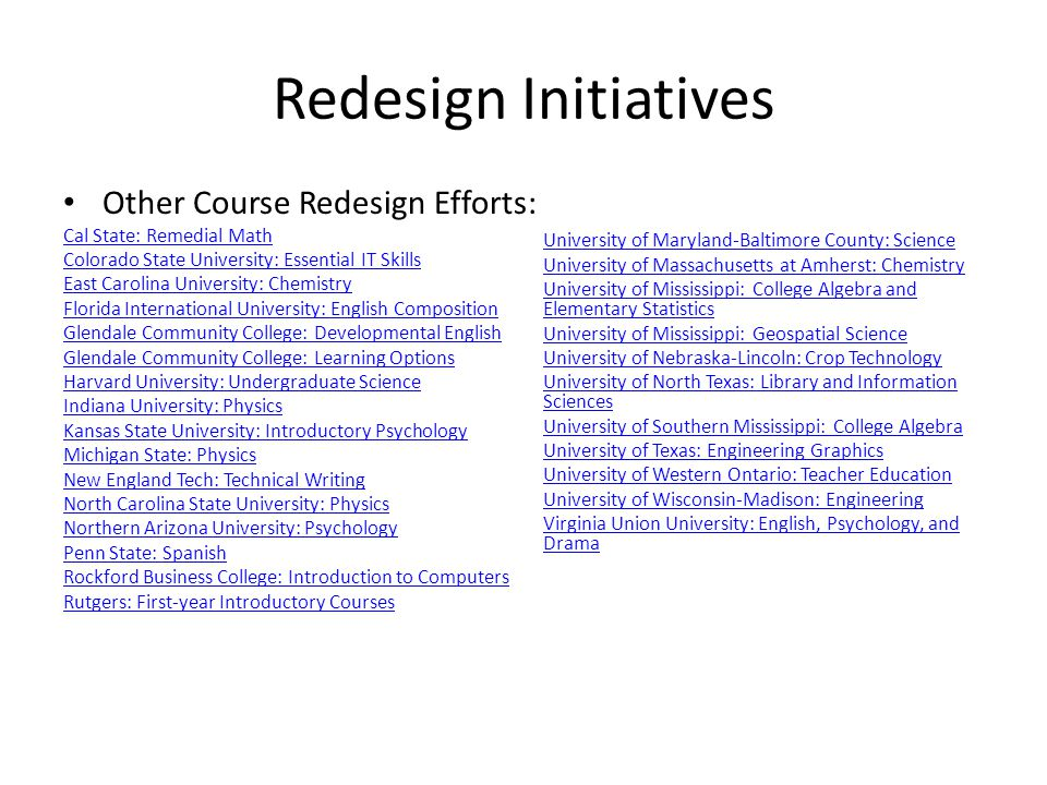 Redesign Initiatives Other Course Redesign Efforts: Cal State: Remedial Math Colorado State University: Essential IT Skills East Carolina University: Chemistry Florida International University: English Composition Glendale Community College: Developmental English Glendale Community College: Learning Options Harvard University: Undergraduate Science Indiana University: Physics Kansas State University: Introductory Psychology Michigan State: Physics New England Tech: Technical Writing North Carolina State University: Physics Northern Arizona University: Psychology Penn State: Spanish Rockford Business College: Introduction to Computers Rutgers: First-year Introductory Courses University of Maryland-Baltimore County: Science University of Massachusetts at Amherst: Chemistry University of Mississippi: College Algebra and Elementary Statistics University of Mississippi: Geospatial Science University of Nebraska-Lincoln: Crop Technology University of North Texas: Library and Information Sciences University of Southern Mississippi: College Algebra University of Texas: Engineering Graphics University of Western Ontario: Teacher Education University of Wisconsin-Madison: Engineering Virginia Union University: English, Psychology, and Drama