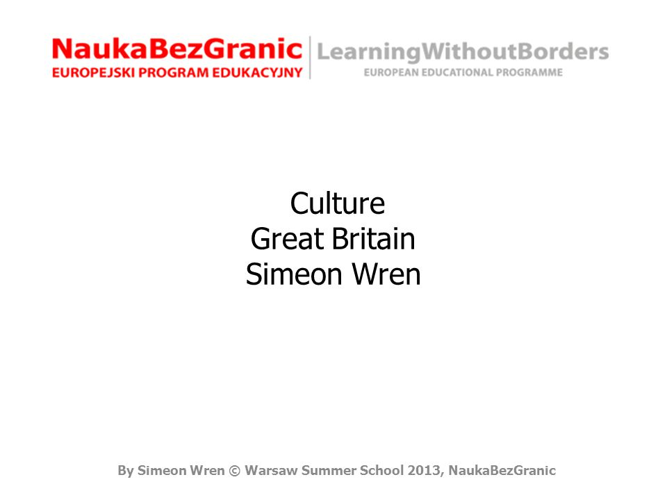 By Simeon Wren © Warsaw Summer School 2013, NaukaBezGranic Culture Great Britain Simeon Wren