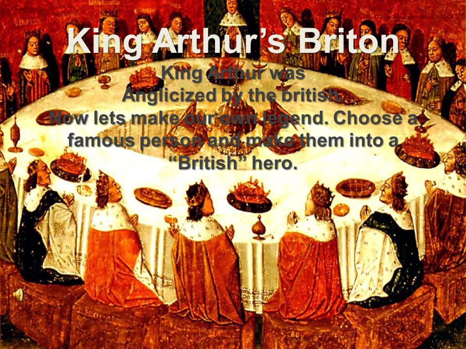 King Arthur's Briton King Arthur was Anglicized by the british.