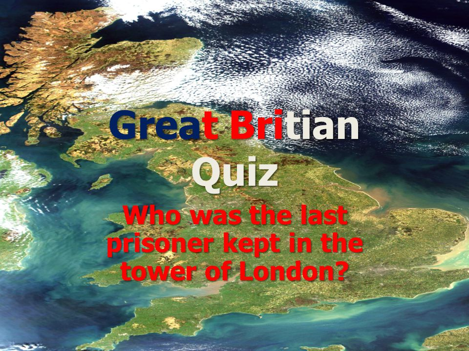 Great Britian Quiz Who was the last prisoner kept in the tower of London