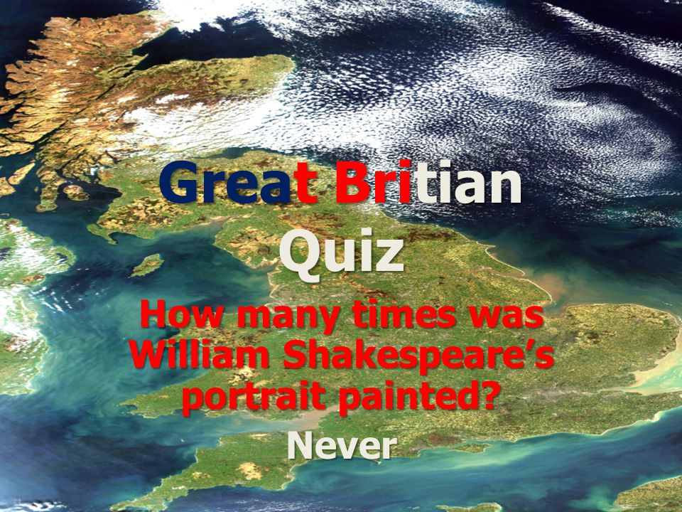 Great Britian Quiz How many times was William Shakespeare's portrait painted Never