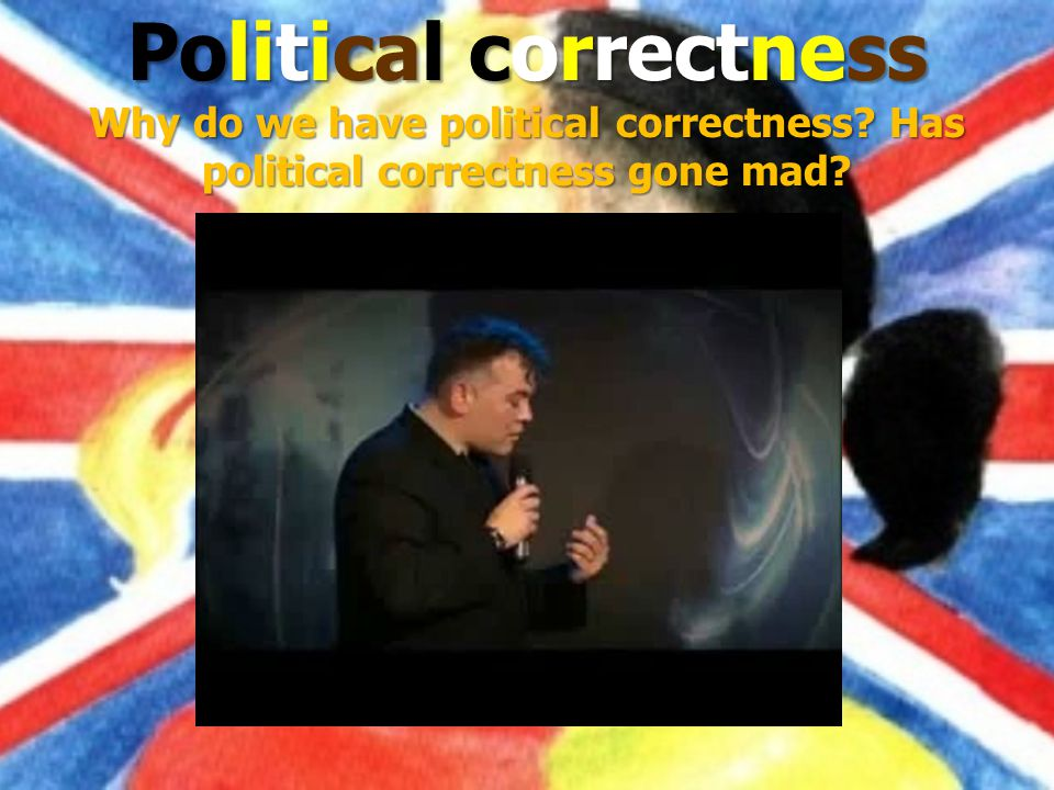 Political correctness Why do we have political correctness Has political correctness gone mad