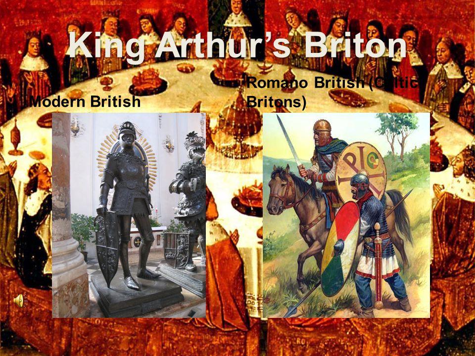 King Arthur's Briton Modern British Romano British (Celtic Britons)