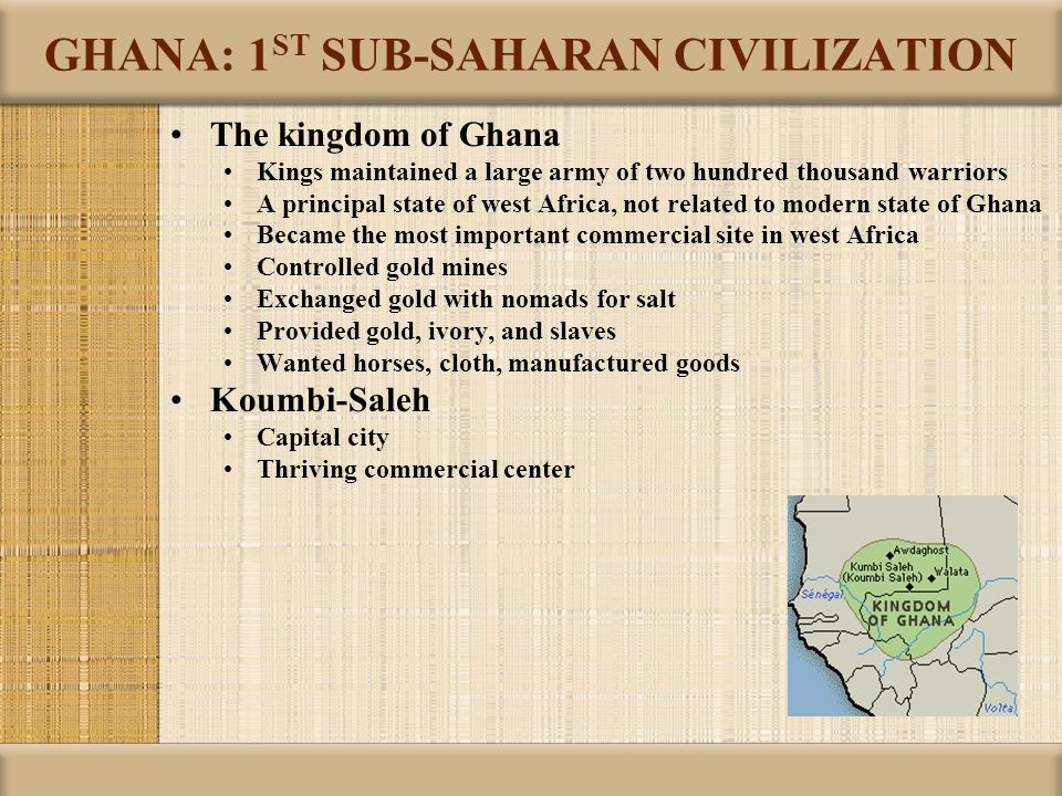GHANA: 1 ST SUB-SAHARAN CIVILIZATION The kingdom of Ghana Kings maintained a large army of two hundred thousand warriors A principal state of west Afr