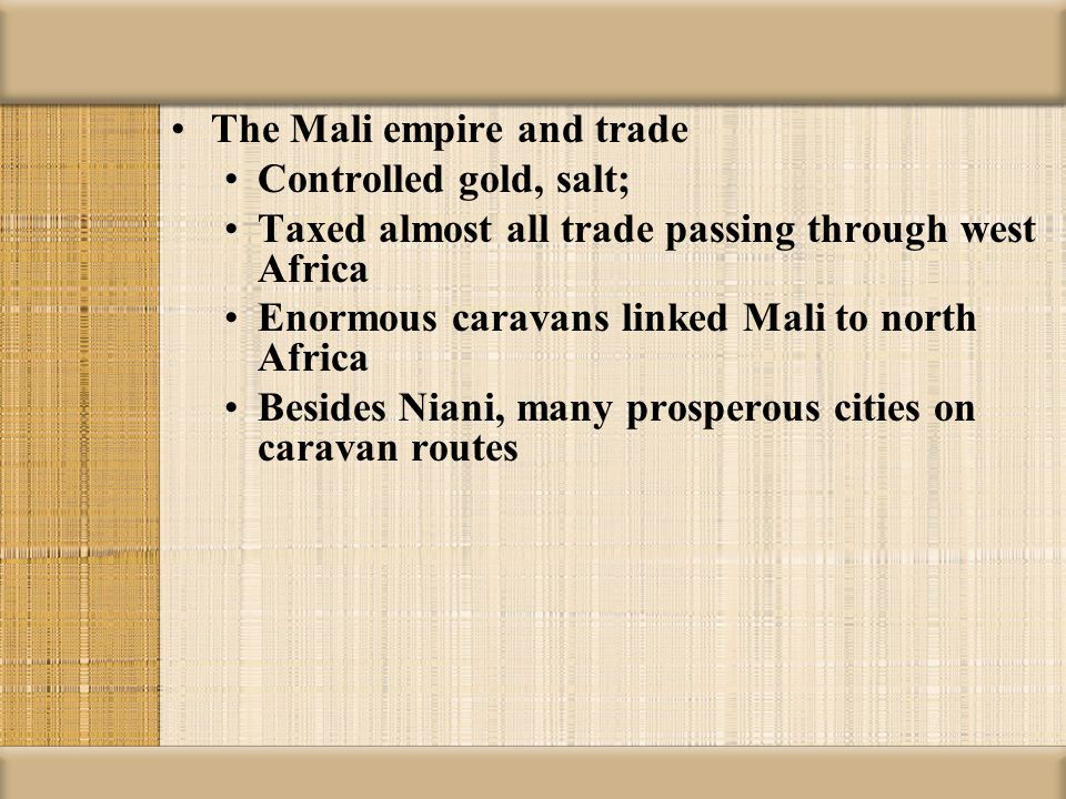 The Mali empire and trade Controlled gold, salt; Taxed almost all trade passing through west Africa Enormous caravans linked Mali to north Africa Besi