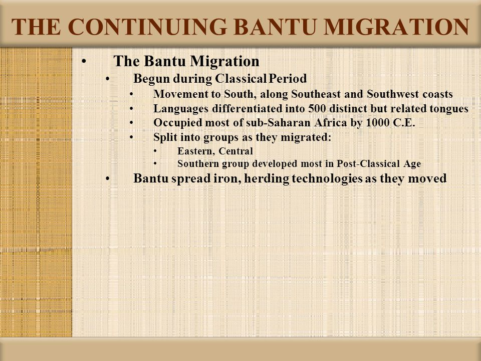 THE CONTINUING BANTU MIGRATION The Bantu Migration Begun during Classical Period Movement to South, along Southeast and Southwest coasts Languages dif
