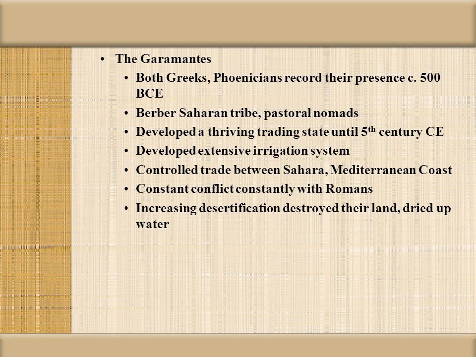 The Garamantes Both Greeks, Phoenicians record their presence c. 500 BCE Berber Saharan tribe, pastoral nomads Developed a thriving trading state unti