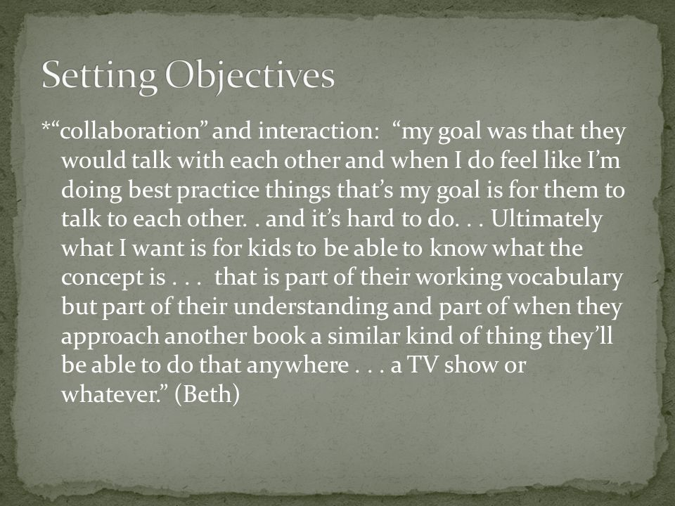 * collaboration and interaction: my goal was that they would talk with each other and when I do feel like I'm doing best practice things that's my goal is for them to talk to each other..