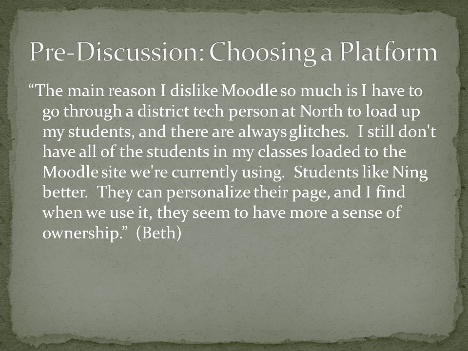 The main reason I dislike Moodle so much is I have to go through a district tech person at North to load up my students, and there are always glitches.