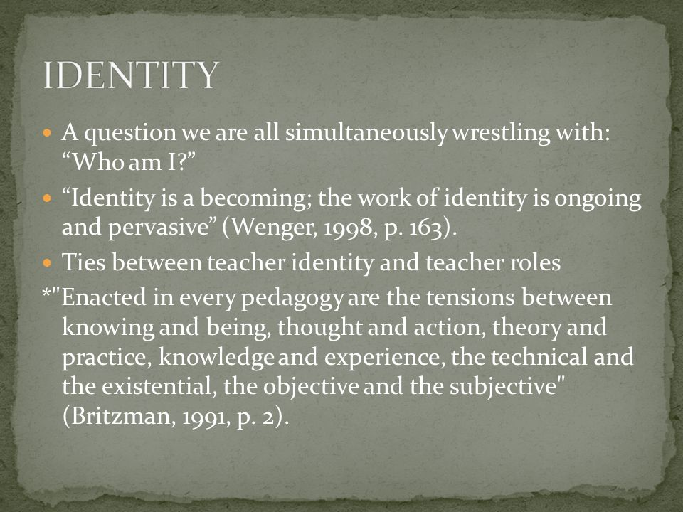 A question we are all simultaneously wrestling with: Who am I? Identity is a becoming; the work of identity is ongoing and pervasive (Wenger, 1998, p.