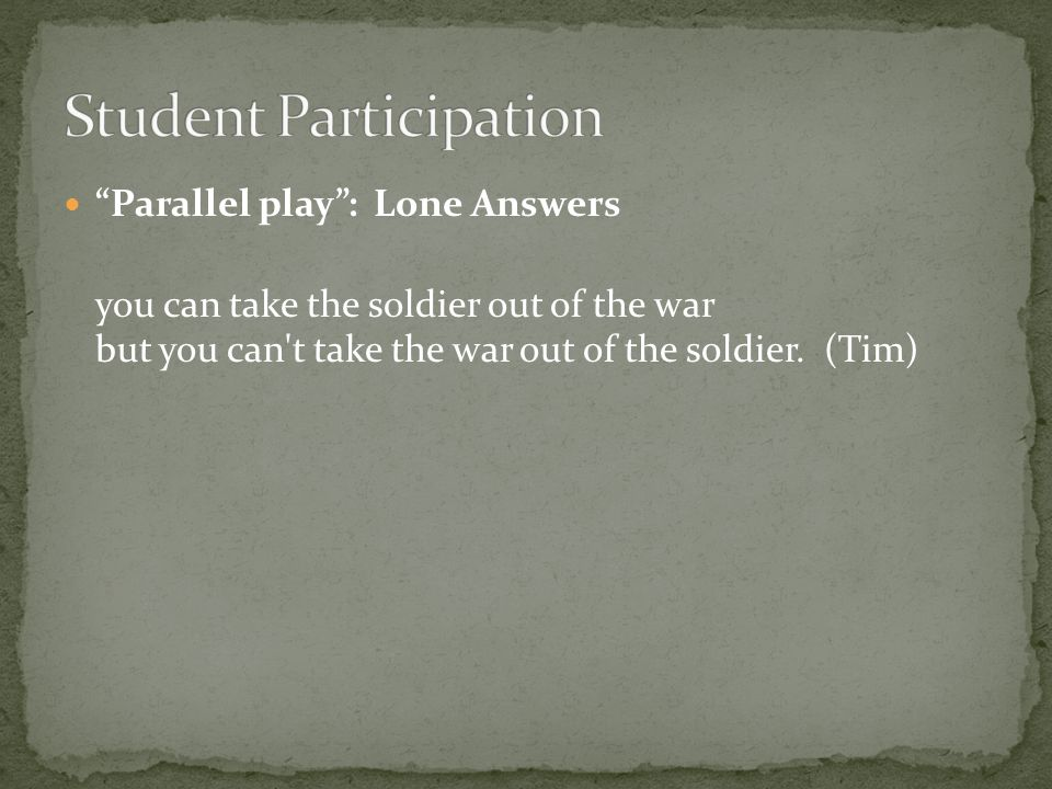 Parallel play : Lone Answers you can take the soldier out of the war but you can t take the war out of the soldier.