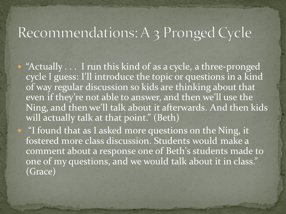 """Actually... I run this kind of as a cycle, a three-pronged cycle I guess: I'll introduce the topic or questions in a kind of way regular discussion s"