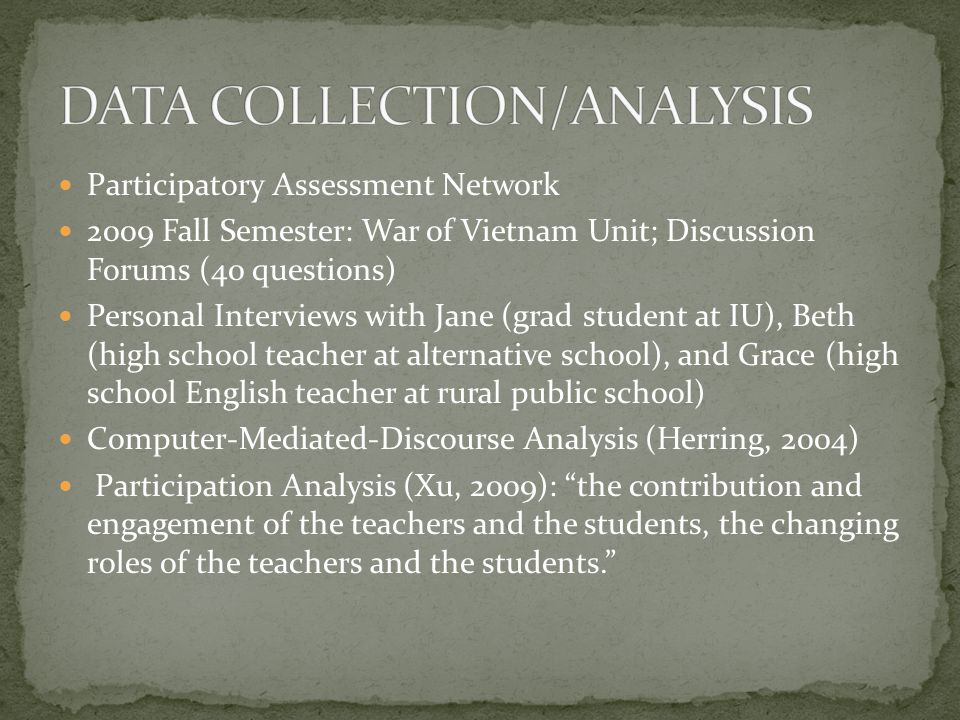 Participatory Assessment Network 2009 Fall Semester: War of Vietnam Unit; Discussion Forums (40 questions) Personal Interviews with Jane (grad student at IU), Beth (high school teacher at alternative school), and Grace (high school English teacher at rural public school) Computer-Mediated-Discourse Analysis (Herring, 2004) Participation Analysis (Xu, 2009): the contribution and engagement of the teachers and the students, the changing roles of the teachers and the students.