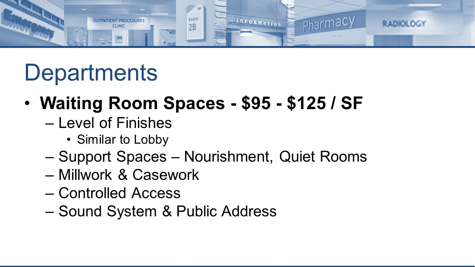 Departments Waiting Room Spaces - $95 - $125 / SF –Level of Finishes Similar to Lobby –Support Spaces – Nourishment, Quiet Rooms –Millwork & Casework –Controlled Access –Sound System & Public Address