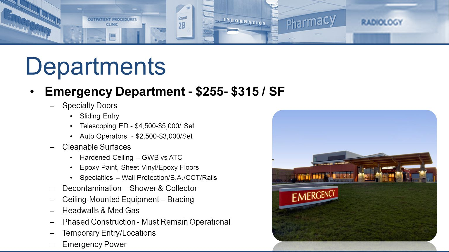 Departments Emergency Department - $255- $315 / SF –Specialty Doors Sliding Entry Telescoping ED - $4,500-$5,000/ Set Auto Operators - $2,500-$3,000/Set –Cleanable Surfaces Hardened Ceiling – GWB vs ATC Epoxy Paint, Sheet Vinyl/Epoxy Floors Specialties – Wall Protection/B.A./CCT/Rails –Decontamination – Shower & Collector –Ceiling-Mounted Equipment – Bracing –Headwalls & Med Gas –Phased Construction - Must Remain Operational –Temporary Entry/Locations –Emergency Power