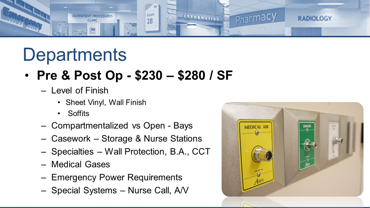 Departments Pre & Post Op - $230 – $280 / SF –Level of Finish Sheet Vinyl, Wall Finish Soffits –Compartmentalized vs Open - Bays –Casework – Storage & Nurse Stations –Specialties – Wall Protection, B.A., CCT –Medical Gases –Emergency Power Requirements –Special Systems – Nurse Call, A/V