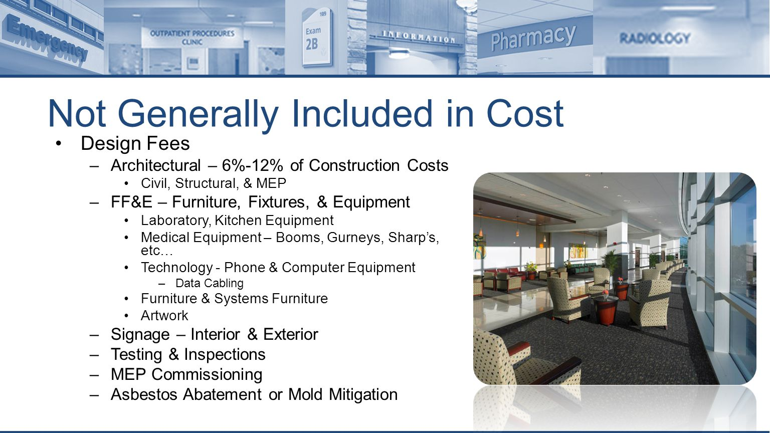 Not Generally Included in Cost Design Fees –Architectural – 6%-12% of Construction Costs Civil, Structural, & MEP –FF&E – Furniture, Fixtures, & Equipment Laboratory, Kitchen Equipment Medical Equipment – Booms, Gurneys, Sharp's, etc… Technology - Phone & Computer Equipment –Data Cabling Furniture & Systems Furniture Artwork –Signage – Interior & Exterior –Testing & Inspections –MEP Commissioning –Asbestos Abatement or Mold Mitigation