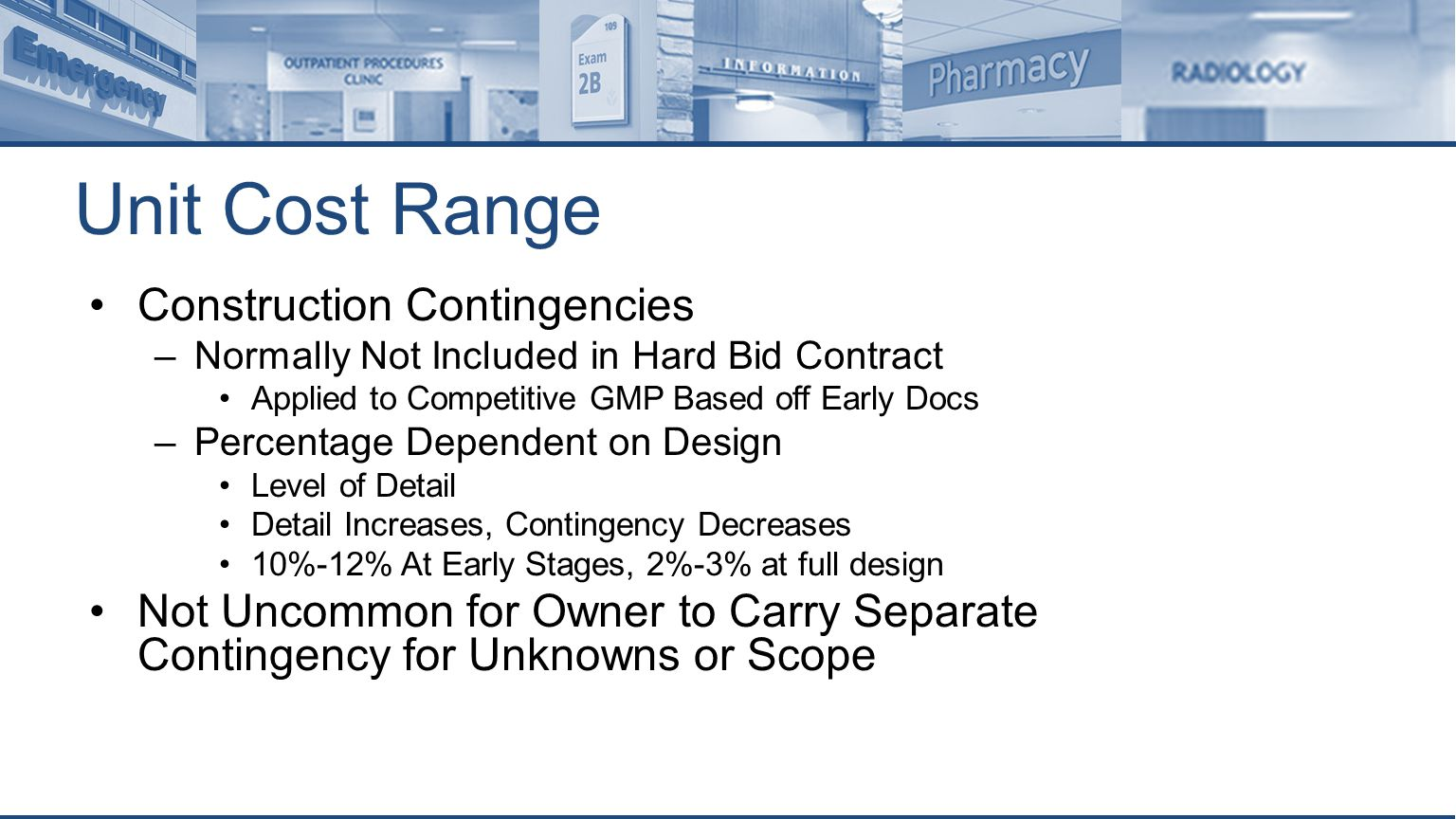 Unit Cost Range Construction Contingencies –Normally Not Included in Hard Bid Contract Applied to Competitive GMP Based off Early Docs –Percentage Dependent on Design Level of Detail Detail Increases, Contingency Decreases 10%-12% At Early Stages, 2%-3% at full design Not Uncommon for Owner to Carry Separate Contingency for Unknowns or Scope