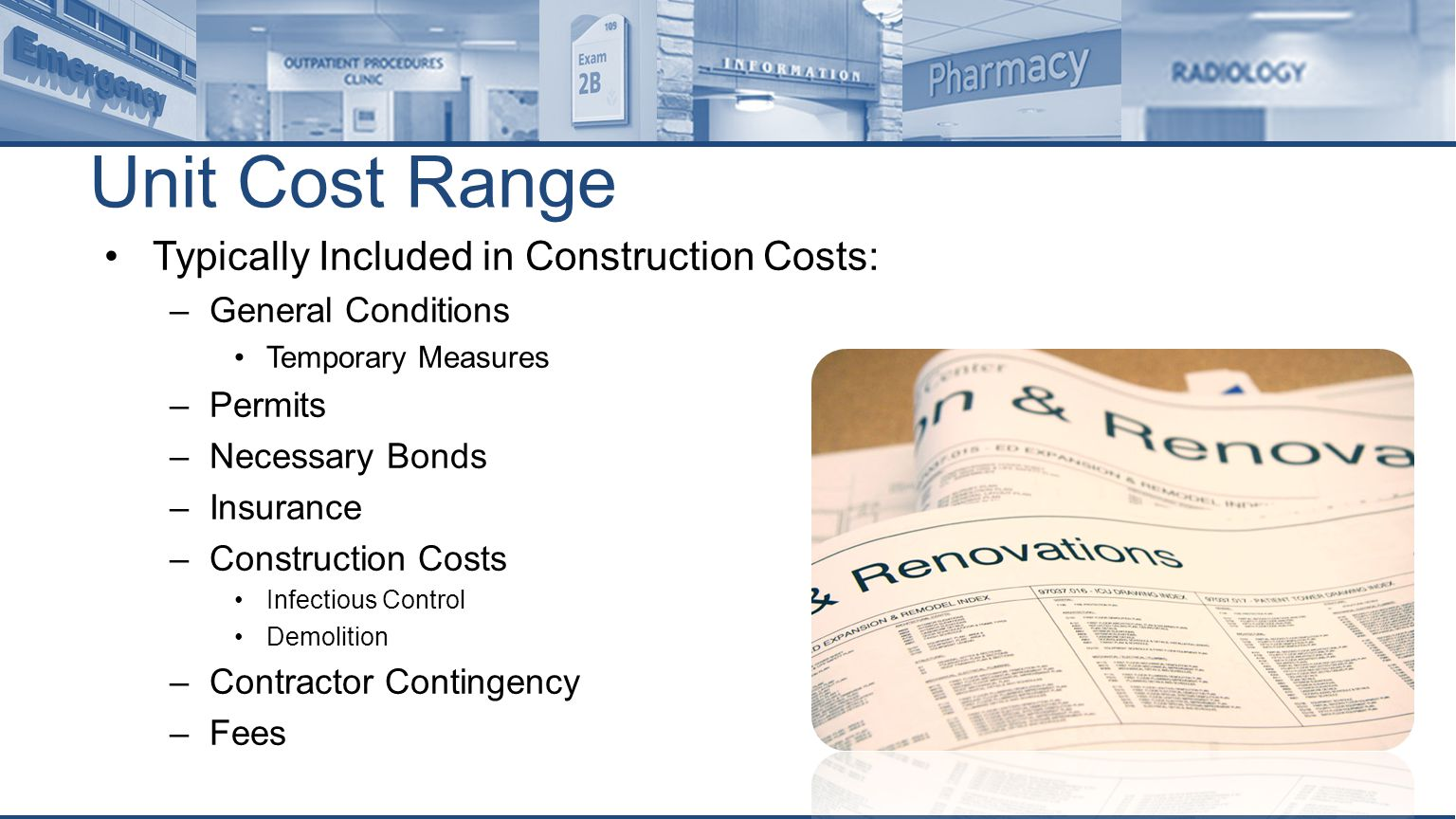 Unit Cost Range Typically Included in Construction Costs: –General Conditions Temporary Measures –Permits –Necessary Bonds –Insurance –Construction Costs Infectious Control Demolition –Contractor Contingency –Fees