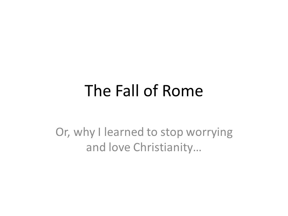 The Fall of Rome Or, why I learned to stop worrying and love Christianity…