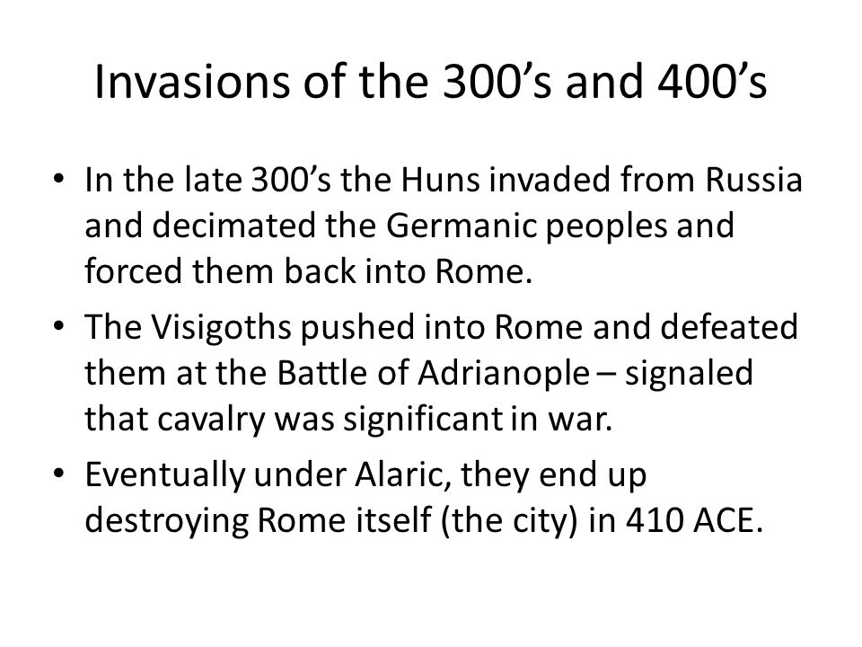 Invasions of the 300's and 400's In the late 300's the Huns invaded from Russia and decimated the Germanic peoples and forced them back into Rome.
