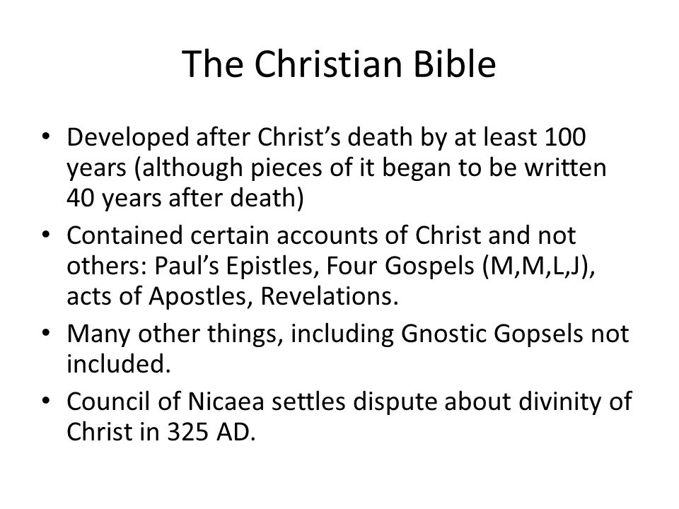 The Christian Bible Developed after Christ's death by at least 100 years (although pieces of it began to be written 40 years after death) Contained certain accounts of Christ and not others: Paul's Epistles, Four Gospels (M,M,L,J), acts of Apostles, Revelations.