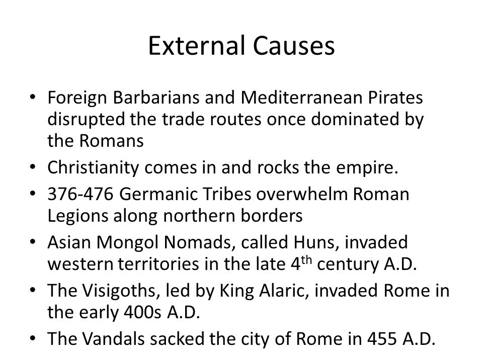 External Causes Foreign Barbarians and Mediterranean Pirates disrupted the trade routes once dominated by the Romans Christianity comes in and rocks the empire.