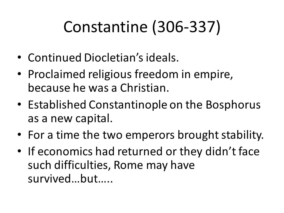 Constantine (306-337) Continued Diocletian's ideals.