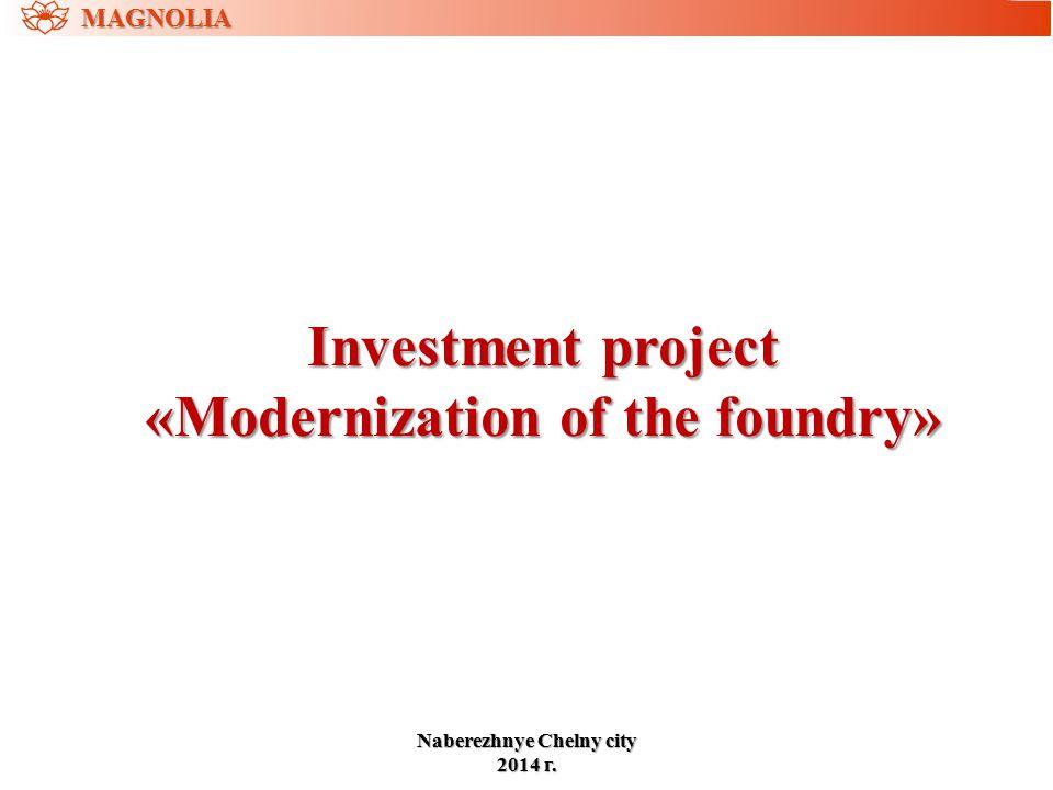 Investment project «Modernization of the foundry» MAGNOLIA NaberezhnyeChelny city Naberezhnye Chelny city 2014 г.