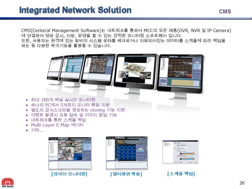 CMS CMS(Centeral Management Software) 는 네트워크를 통하여 MCC 의 모든 제품 (DVR, NVR 및 IP Camera) 에 연결하여 영상 감시, 저장, 운영을 할 수 있는 강력한 모니터링 소프트웨어 입니다. 또한, 사용자는 원격에 있는