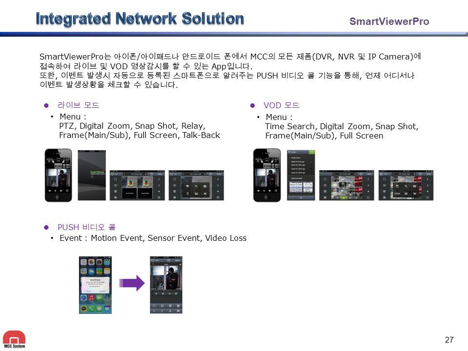 SmartViewerPro SmartViewerPro 는 아이폰 / 아이패드나 안드로이드 폰에서 MCC 의 모든 제품 (DVR, NVR 및 IP Camera) 에 접속하여 라이브 및 VOD 영상감시를 할 수 있는 App 입니다. 또한, 이벤트 발생시 자동으로 등록된 스