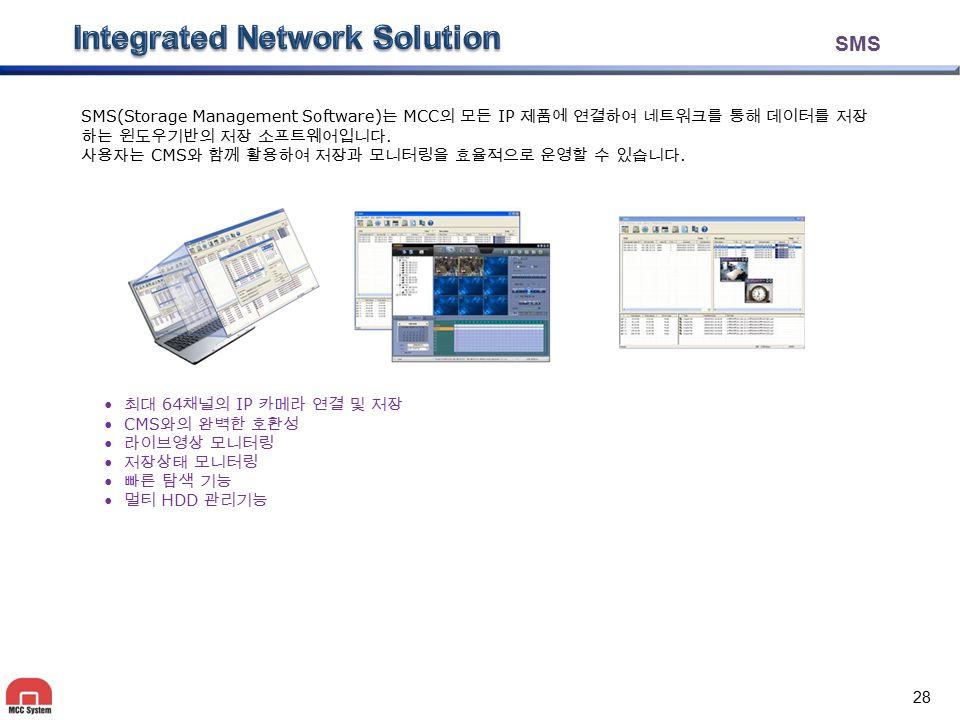 SMS SMS(Storage Management Software) 는 MCC 의 모든 IP 제품에 연결하여 네트워크를 통해 데이터를 저장 하는 윈도우기반의 저장 소프트웨어입니다. 사용자는 CMS 와 함께 활용하여 저장과 모니터링을 효율적으로 운영할 수 있습니다. 최대