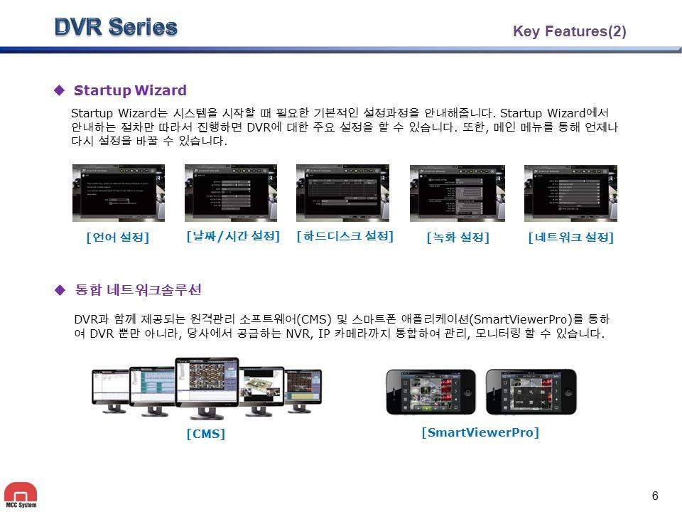 Key Features(2)  Startup Wizard  통합 네트워크솔루션 Startup Wizard 는 시스템을 시작할 때 필요한 기본적인 설정과정을 안내해줍니다. Startup Wizard 에서 안내하는 절차만 따라서 진행하면 DVR 에 대한 주요 설정을 할
