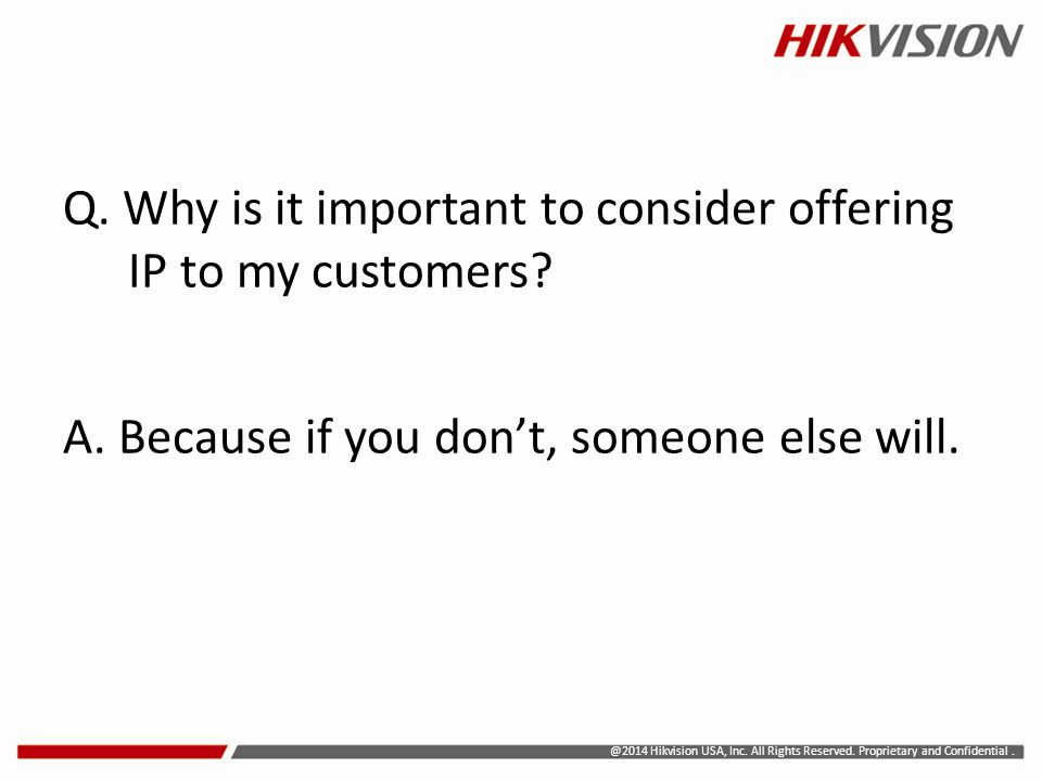 @2014 Hikvision USA, Inc. All Rights Reserved. Proprietary and Confidential. Q. Why is it important to consider offering IP to my customers? A. Becaus