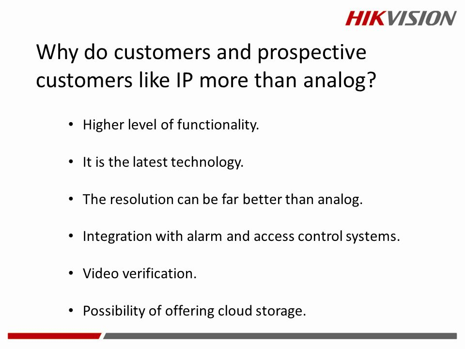 Why do customers and prospective customers like IP more than analog? Higher level of functionality. It is the latest technology. The resolution can be