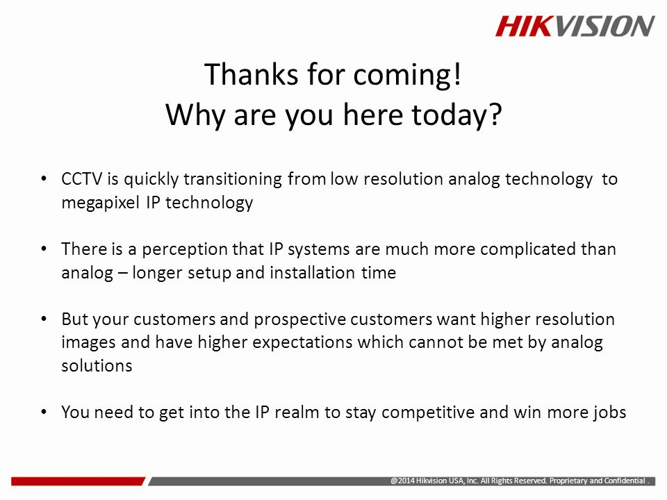 @2014 Hikvision USA, Inc. All Rights Reserved. Proprietary and Confidential. CCTV is quickly transitioning from low resolution analog technology to me